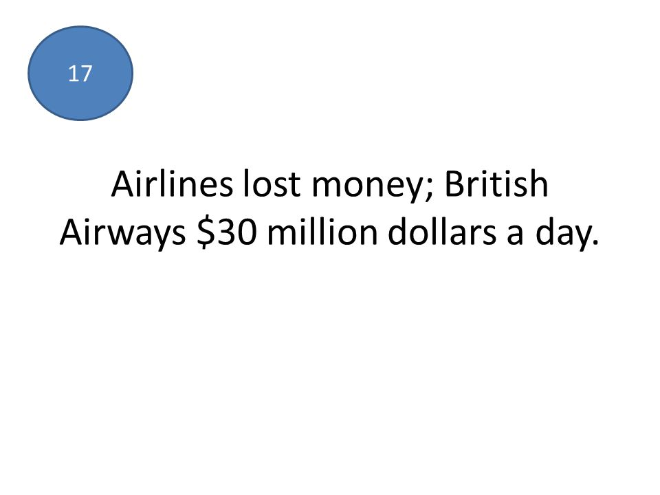 Airlines lost money; British Airways $30 million dollars a day. 17
