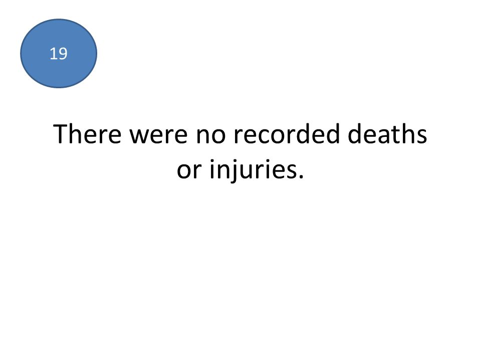 There were no recorded deaths or injuries. 19