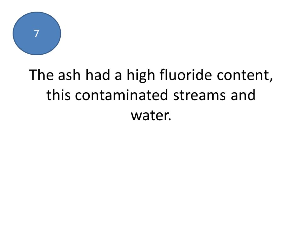 The ash had a high fluoride content, this contaminated streams and water. 7