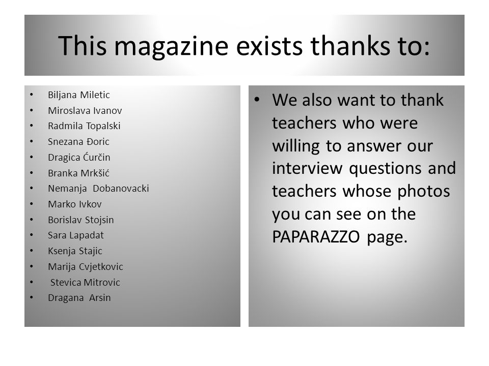 This magazine exists thanks to: Biljana Miletic Miroslava Ivanov Radmila Topalski Snezana Đoric Dragica Ćurčin Branka Mrkšić Nemanja Dobanovacki Marko Ivkov Borislav Stojsin Sara Lapadat Ksenja Stajic Marija Cvjetkovic Stevica Mitrovic Dragana Arsin We also want to thank teachers who were willing to answer our interview questions and teachers whose photos you can see on the PAPARAZZO page.