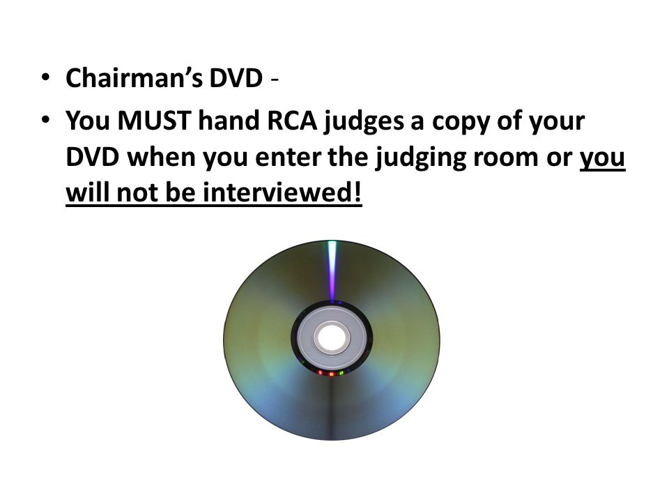 Chairmans DVD - You MUST hand RCA judges a copy of your DVD when you enter the judging room or you will not be interviewed!