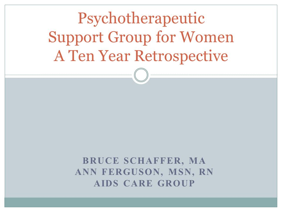 BRUCE SCHAFFER, MA ANN FERGUSON, MSN, RN AIDS CARE GROUP Psychotherapeutic Support Group for Women A Ten Year Retrospective