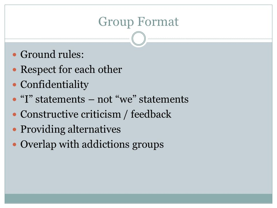Group Format Ground rules: Respect for each other Confidentiality I statements – not we statements Constructive criticism / feedback Providing alterna