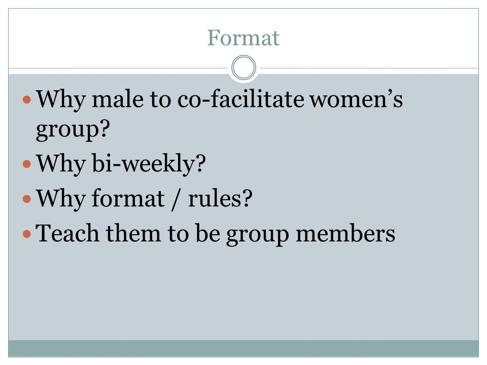 Format Why male to co-facilitate womens group? Why bi-weekly? Why format / rules? Teach them to be group members