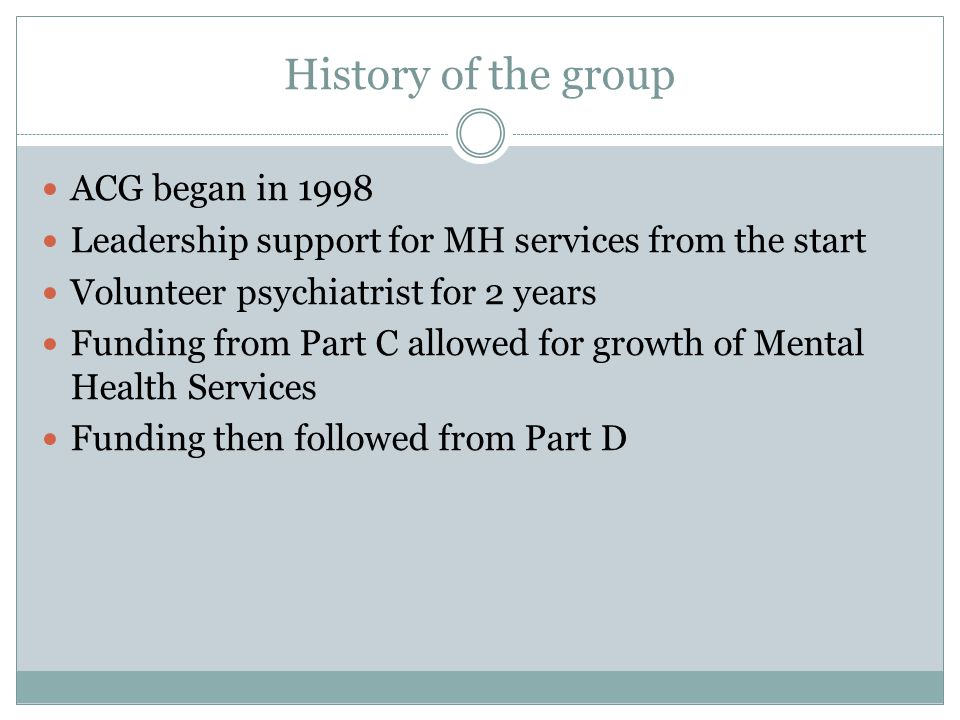 History of the group ACG began in 1998 Leadership support for MH services from the start Volunteer psychiatrist for 2 years Funding from Part C allowe