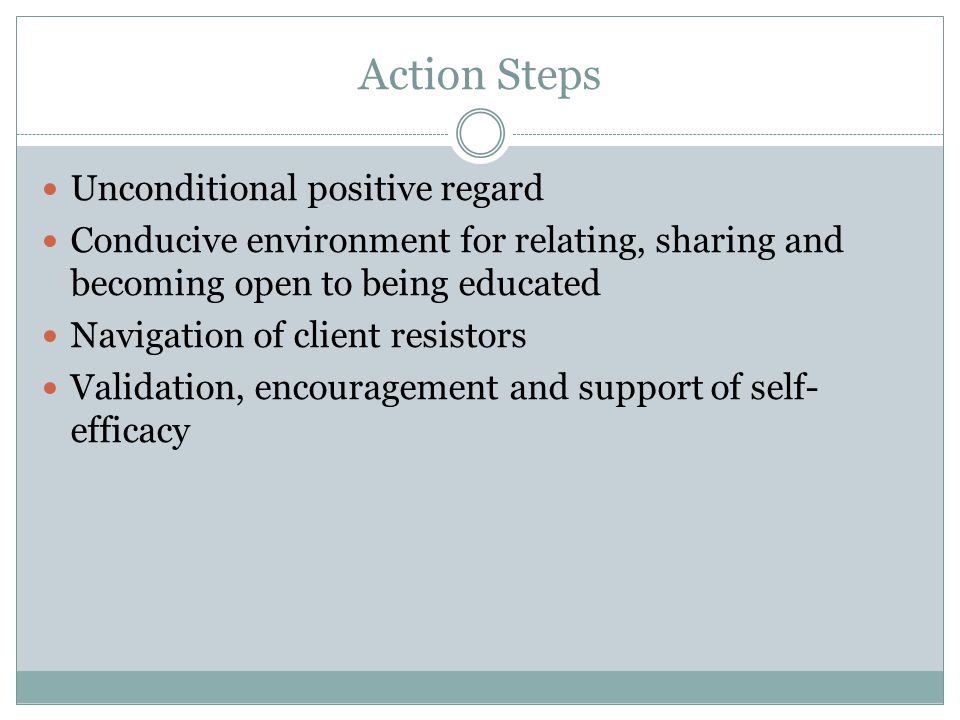 Action Steps Unconditional positive regard Conducive environment for relating, sharing and becoming open to being educated Navigation of client resist