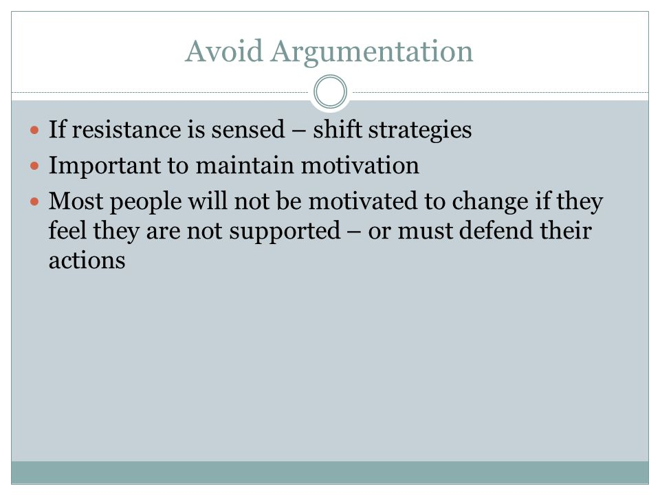 Avoid Argumentation If resistance is sensed – shift strategies Important to maintain motivation Most people will not be motivated to change if they fe