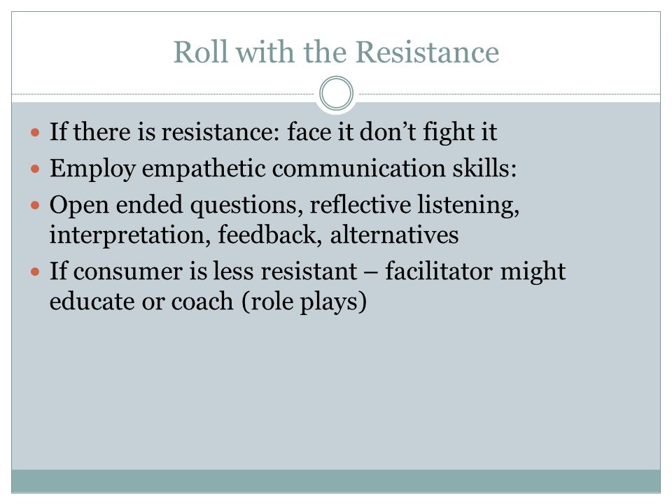 Roll with the Resistance If there is resistance: face it dont fight it Employ empathetic communication skills: Open ended questions, reflective listen