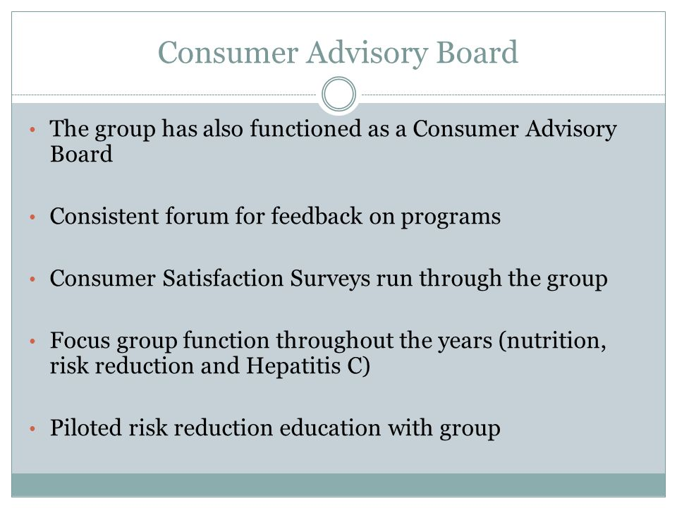 Consumer Advisory Board The group has also functioned as a Consumer Advisory Board Consistent forum for feedback on programs Consumer Satisfaction Sur