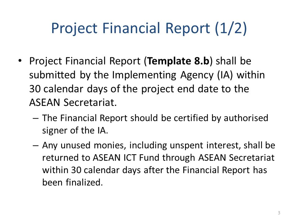 Project Financial Report (1/2) Project Financial Report (Template 8.b) shall be submitted by the Implementing Agency (IA) within 30 calendar days of the project end date to the ASEAN Secretariat.