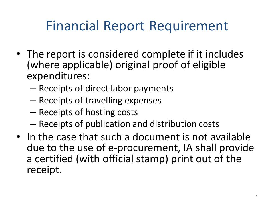 Financial Report Requirement The report is considered complete if it includes (where applicable) original proof of eligible expenditures: – Receipts of direct labor payments – Receipts of travelling expenses – Receipts of hosting costs – Receipts of publication and distribution costs In the case that such a document is not available due to the use of e-procurement, IA shall provide a certified (with official stamp) print out of the receipt.