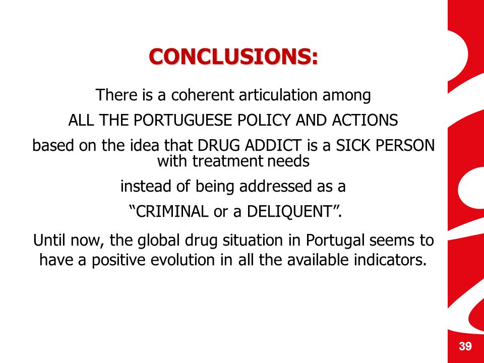 CONCLUSIONS: There is a coherent articulation among ALL THE PORTUGUESE POLICY AND ACTIONS based on the idea that DRUG ADDICT is a SICK PERSON with treatment needs instead of being addressed as a CRIMINAL or a DELIQUENT.