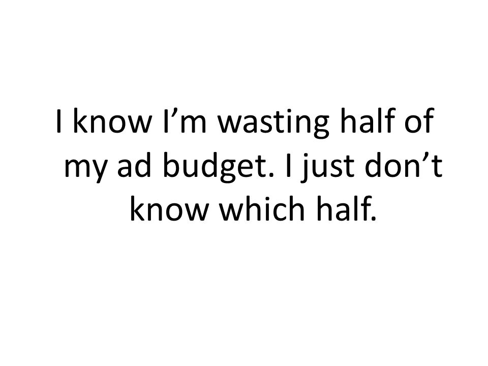 I know Im wasting half of my ad budget. I just dont know which half.