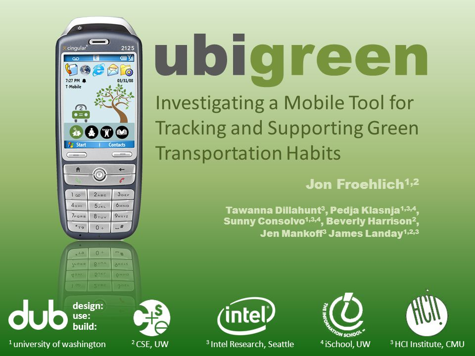 ubigreen Jon Froehlich 1,2 Tawanna Dillahunt 3, Pedja Klasnja 1,3,4, Sunny Consolvo 1,3,4, Beverly Harrison 2, Jen Mankoff 3 James Landay 1,2,3 design: use: build: 1 university of washington 3 Intel Research, Seattle 3 HCI Institute, CMU 2 CSE, UW 4 iSchool, UW Investigating a Mobile Tool for Tracking and Supporting Green Transportation Habits