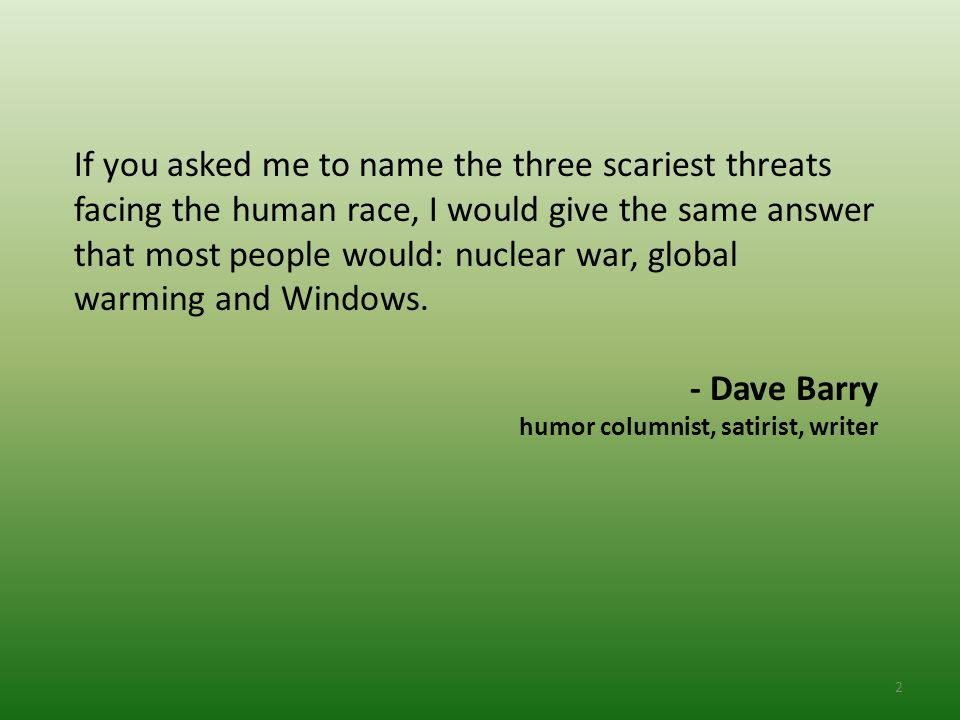 2 If you asked me to name the three scariest threats facing the human race, I would give the same answer that most people would: nuclear war, global warming and Windows.