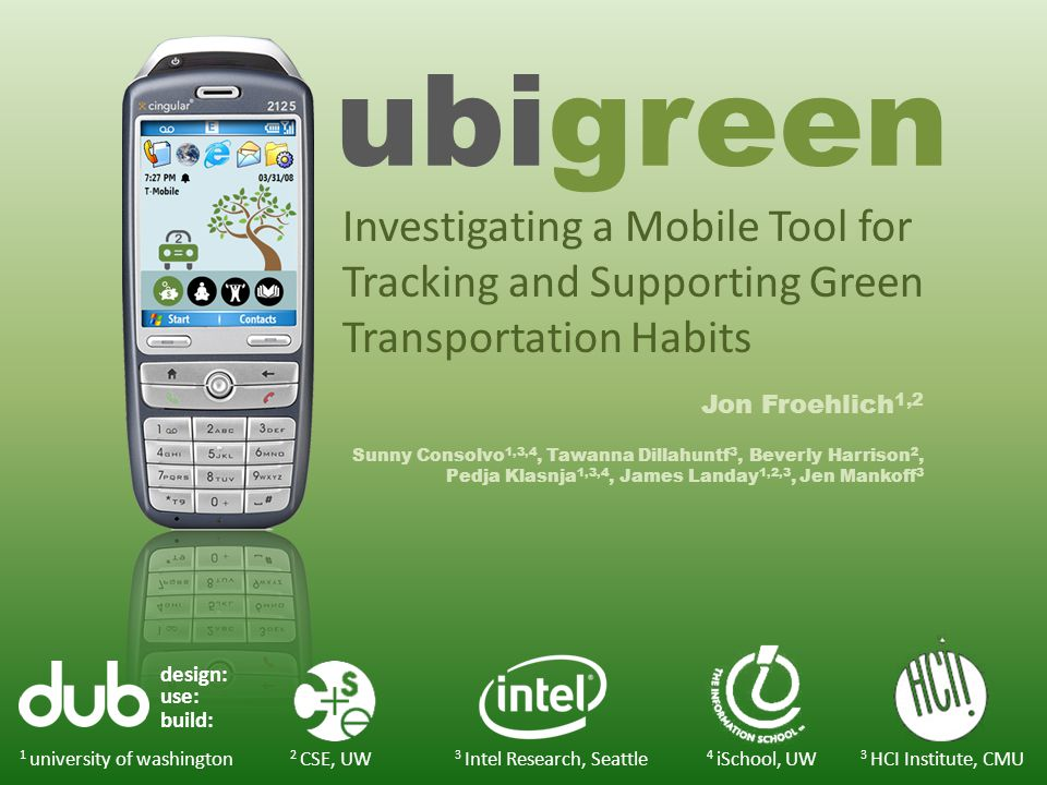 ubigreen Jon Froehlich 1,2 Sunny Consolvo 1,3,4, Tawanna Dillahuntf 3, Beverly Harrison 2, Pedja Klasnja 1,3,4, James Landay 1,2,3, Jen Mankoff 3 design: use: build: 1 university of washington 3 Intel Research, Seattle 3 HCI Institute, CMU 2 CSE, UW 4 iSchool, UW Investigating a Mobile Tool for Tracking and Supporting Green Transportation Habits