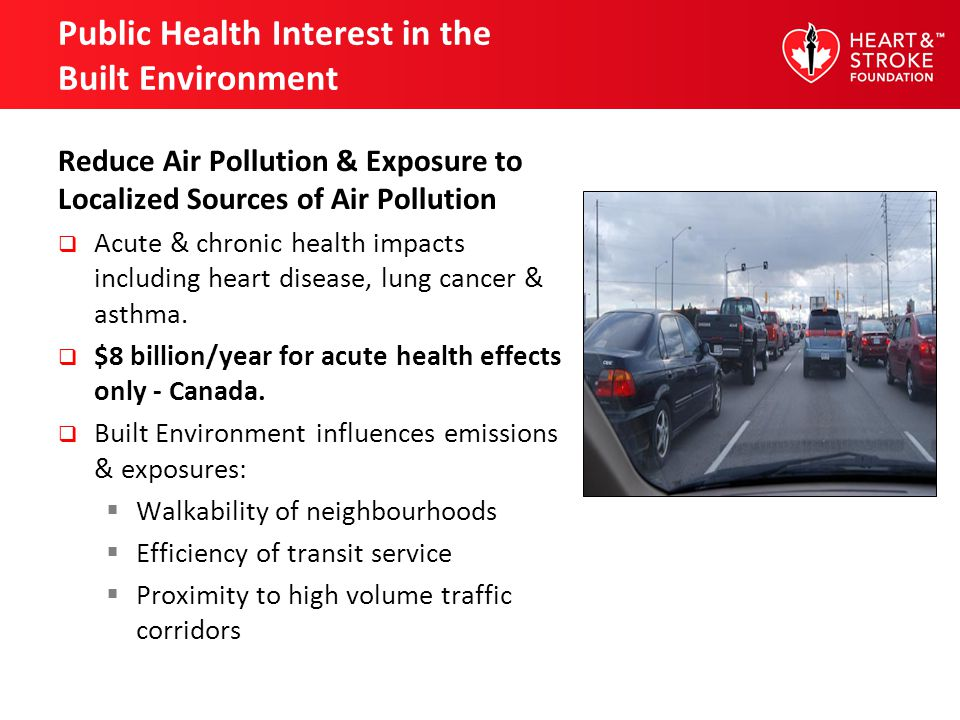 Public Health Interest in the Built Environment Reduce Air Pollution & Exposure to Localized Sources of Air Pollution Acute & chronic health impacts including heart disease, lung cancer & asthma.