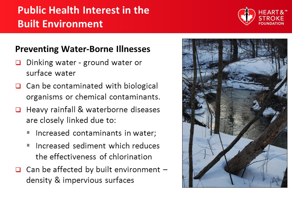 Public Health Interest in the Built Environment Preventing Water-Borne Illnesses Dinking water - ground water or surface water Can be contaminated with biological organisms or chemical contaminants.