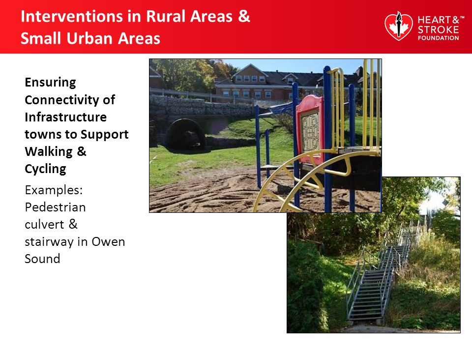 Interventions in Rural Areas & Small Urban Areas Ensuring Connectivity of Infrastructure towns to Support Walking & Cycling Examples: Pedestrian culvert & stairway in Owen Sound