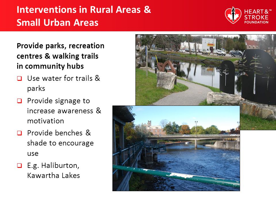 Interventions in Rural Areas & Small Urban Areas Provide parks, recreation centres & walking trails in community hubs Use water for trails & parks Provide signage to increase awareness & motivation Provide benches & shade to encourage use E.g.