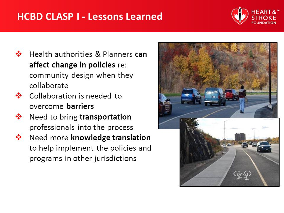 HCBD CLASP I - Lessons Learned Health authorities & Planners can affect change in policies re: community design when they collaborate Collaboration is needed to overcome barriers Need to bring transportation professionals into the process Need more knowledge translation to help implement the policies and programs in other jurisdictions