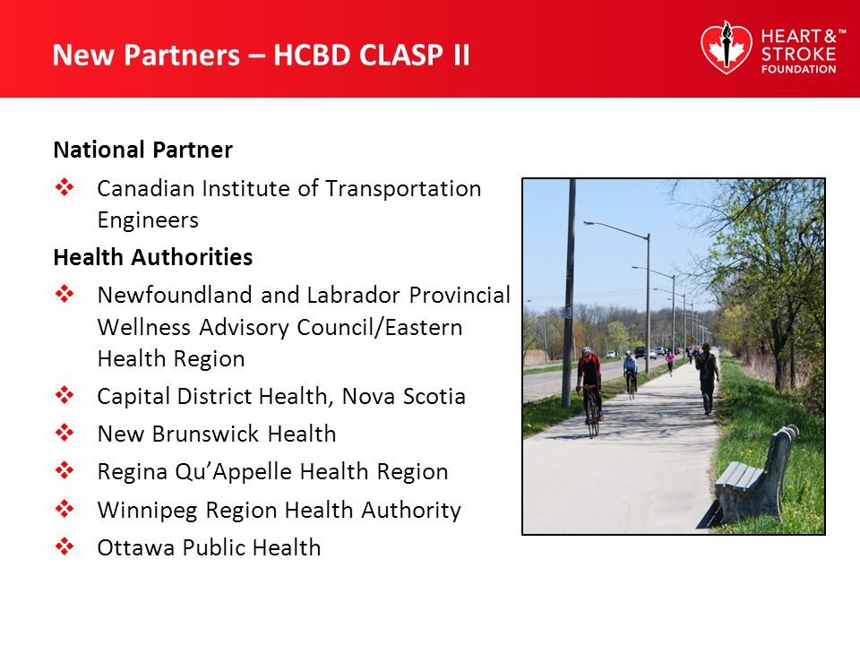 New Partners – HCBD CLASP II National Partner Canadian Institute of Transportation Engineers Health Authorities Newfoundland and Labrador Provincial Wellness Advisory Council/Eastern Health Region Capital District Health, Nova Scotia New Brunswick Health Regina QuAppelle Health Region Winnipeg Region Health Authority Ottawa Public Health