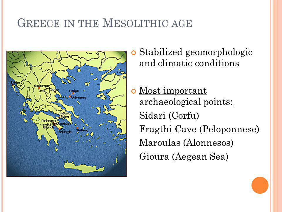 G REECE IN THE M ESOLITHIC AGE Stabilized geomorphologic and climatic conditions Most important archaeological points: Sidari (Corfu) Fragthi Cave (Peloponnese) Maroulas (Alonnesos) Gioura (Aegean Sea)