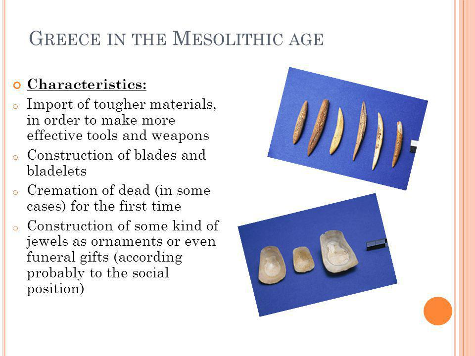 G REECE IN THE M ESOLITHIC AGE Characteristics: o Import of tougher materials, in order to make more effective tools and weapons o Construction of blades and bladelets o Cremation of dead (in some cases) for the first time o Construction of some kind of jewels as ornaments or even funeral gifts (according probably to the social position)
