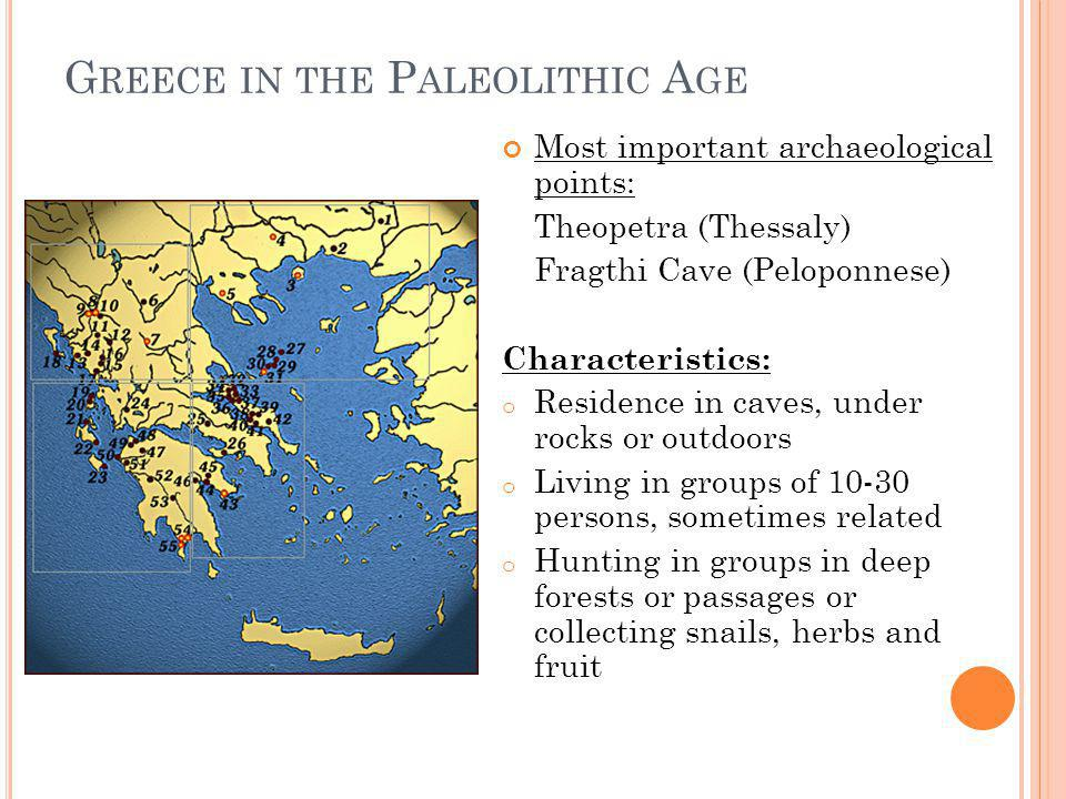 G REECE IN THE P ALEOLITHIC A GE Characteristics: o Tools from stone, bone or horn (even some utensils from wood or clay) o Using yellow or red ochre to paint the face or the body of the dead (paleolithic gold) Burial in graves with funeral gifts (tools, flowers, horns) Belief in life after death