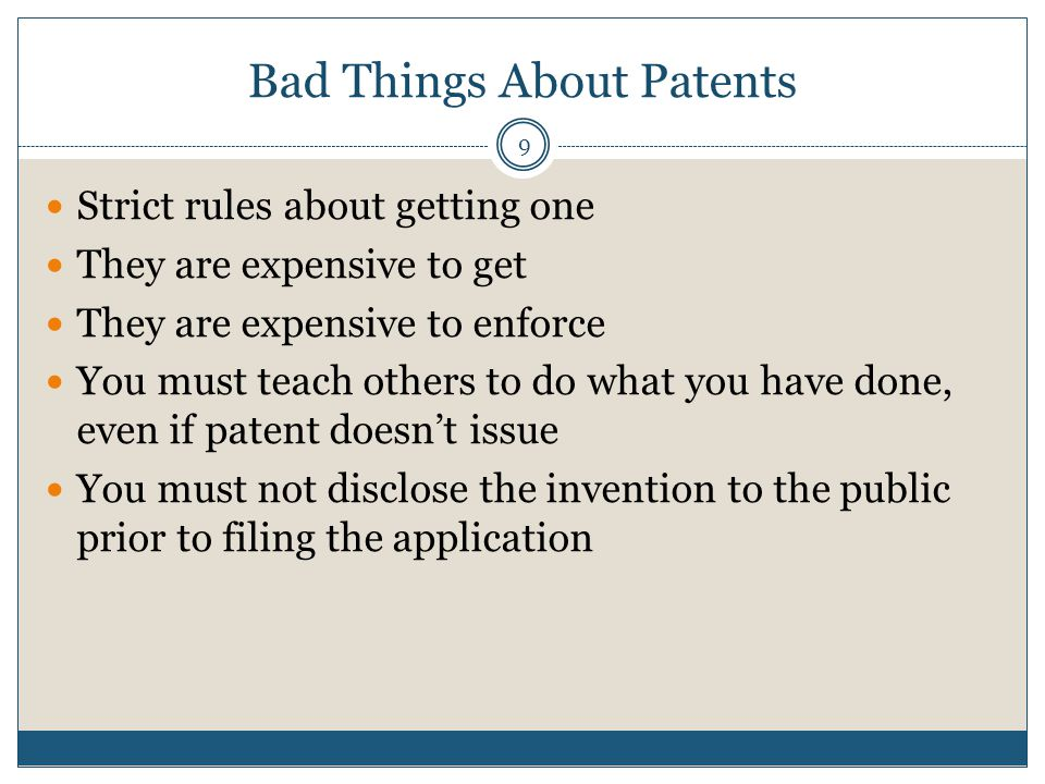 Bad Things About Patents 9 Strict rules about getting one They are expensive to get They are expensive to enforce You must teach others to do what you have done, even if patent doesnt issue You must not disclose the invention to the public prior to filing the application