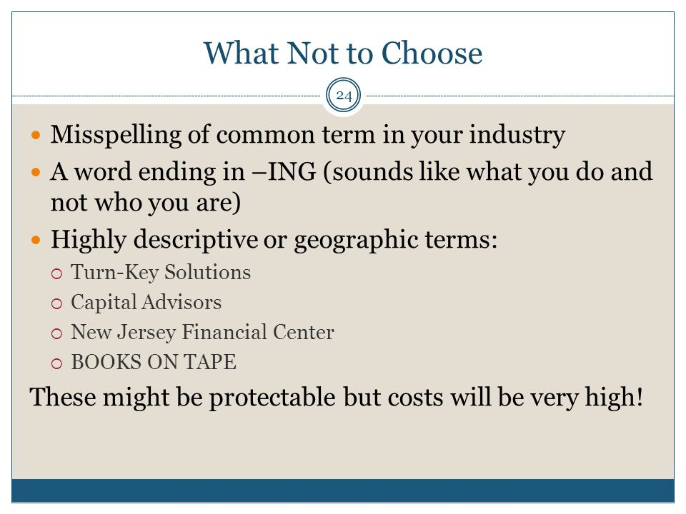 What Not to Choose 24 Misspelling of common term in your industry A word ending in –ING (sounds like what you do and not who you are) Highly descriptive or geographic terms: Turn-Key Solutions Capital Advisors New Jersey Financial Center BOOKS ON TAPE These might be protectable but costs will be very high!