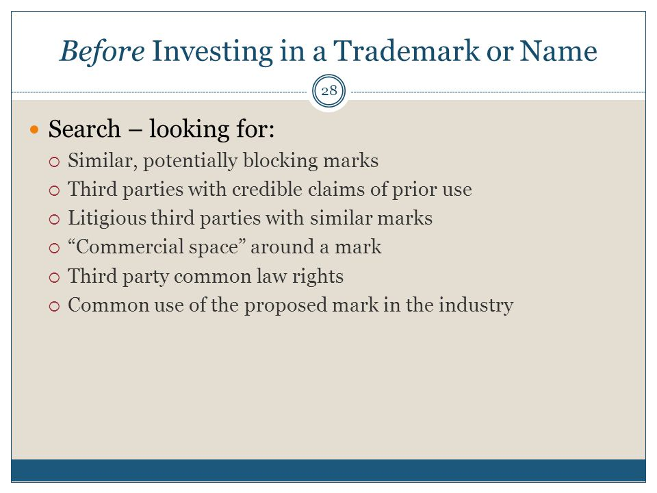 Before Investing in a Trademark or Name 28 Search – looking for: Similar, potentially blocking marks Third parties with credible claims of prior use Litigious third parties with similar marks Commercial space around a mark Third party common law rights Common use of the proposed mark in the industry