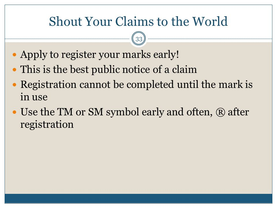 Shout Your Claims to the World 33 Apply to register your marks early.