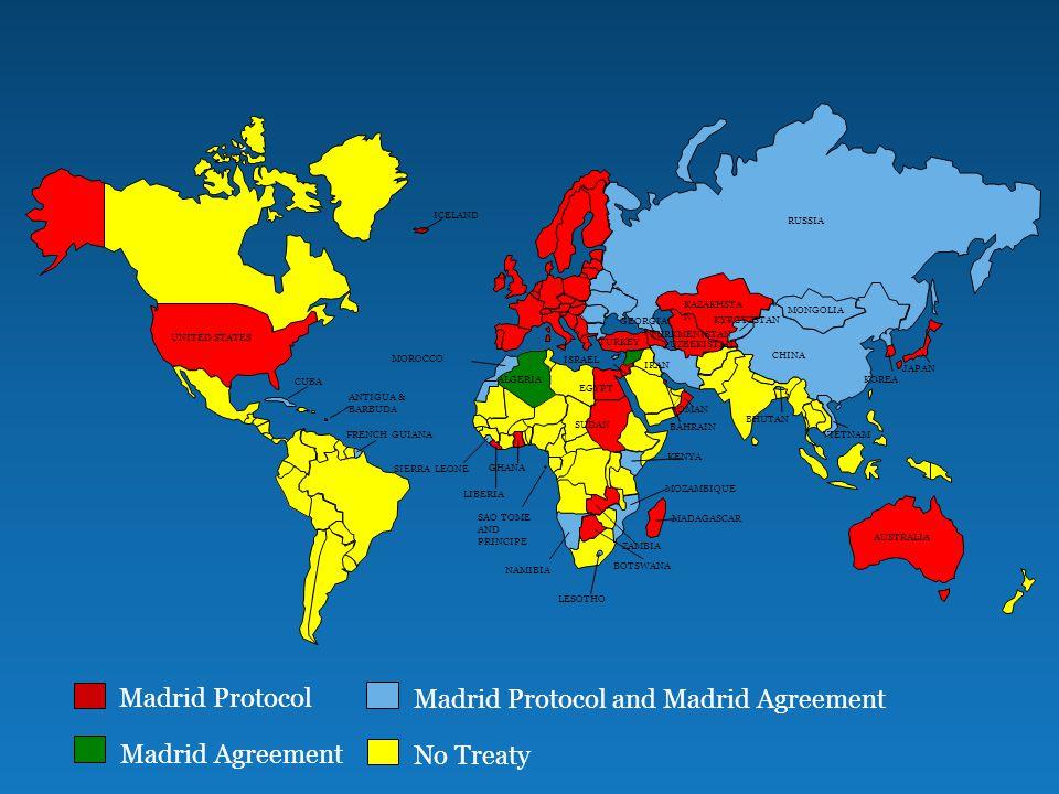 Madrid Protocol Madrid Protocol and Madrid Agreement Madrid Agreement No Treaty ALGERIA ANTIGUA & BARBUDA AUSTRALIA BAHRAIN BHUTAN BOTSWANA ZAMBIA NAMIBIA MOZAMBIQUE UNITED STATES CUBA FRENCH GUIANA SIERRA LEONE LIBERIA KENYA SUDAN MOROCCO EGYPT RUSSIA KAZAKHSTA N MONGOLIA CHINA JAPAN VIETNAM KYRGYZSTAN IRAN TURKEY GEORGIA UZBEKISTAN TURKMENISTAN GHANA MADAGASCAR ICELAND ISRAEL KOREA OMAN LESOTHO SAO TOME AND PRINCIPE