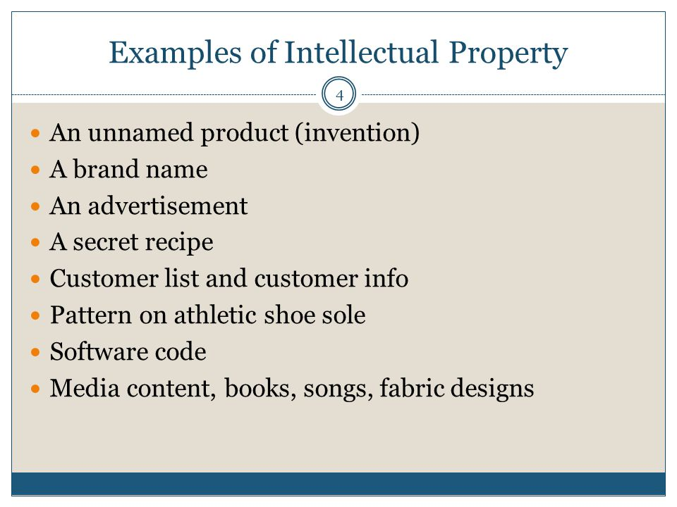 Examples of Intellectual Property 4 An unnamed product (invention) A brand name An advertisement A secret recipe Customer list and customer info Pattern on athletic shoe sole Software code Media content, books, songs, fabric designs