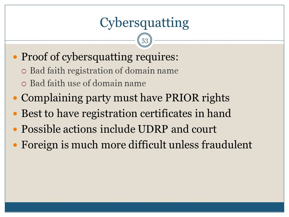 Cybersquatting 53 Proof of cybersquatting requires: Bad faith registration of domain name Bad faith use of domain name Complaining party must have PRIOR rights Best to have registration certificates in hand Possible actions include UDRP and court Foreign is much more difficult unless fraudulent