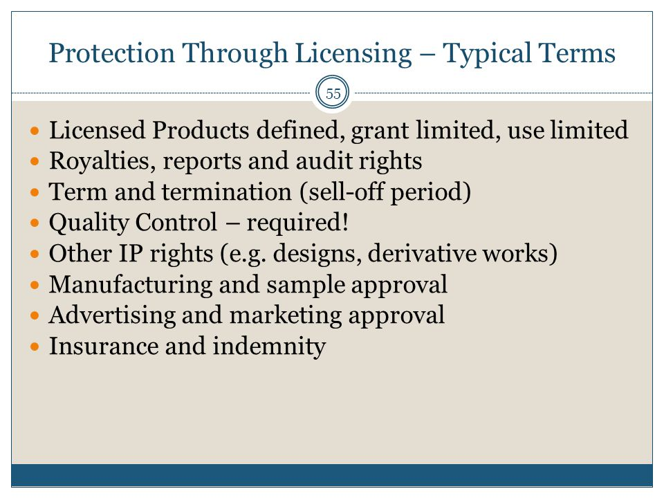 Protection Through Licensing – Typical Terms 55 Licensed Products defined, grant limited, use limited Royalties, reports and audit rights Term and termination (sell-off period) Quality Control – required.
