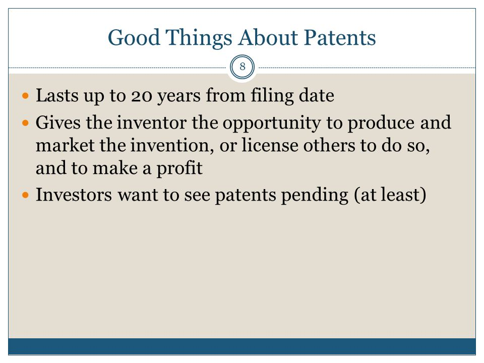 Good Things About Patents 8 Lasts up to 20 years from filing date Gives the inventor the opportunity to produce and market the invention, or license others to do so, and to make a profit Investors want to see patents pending (at least)