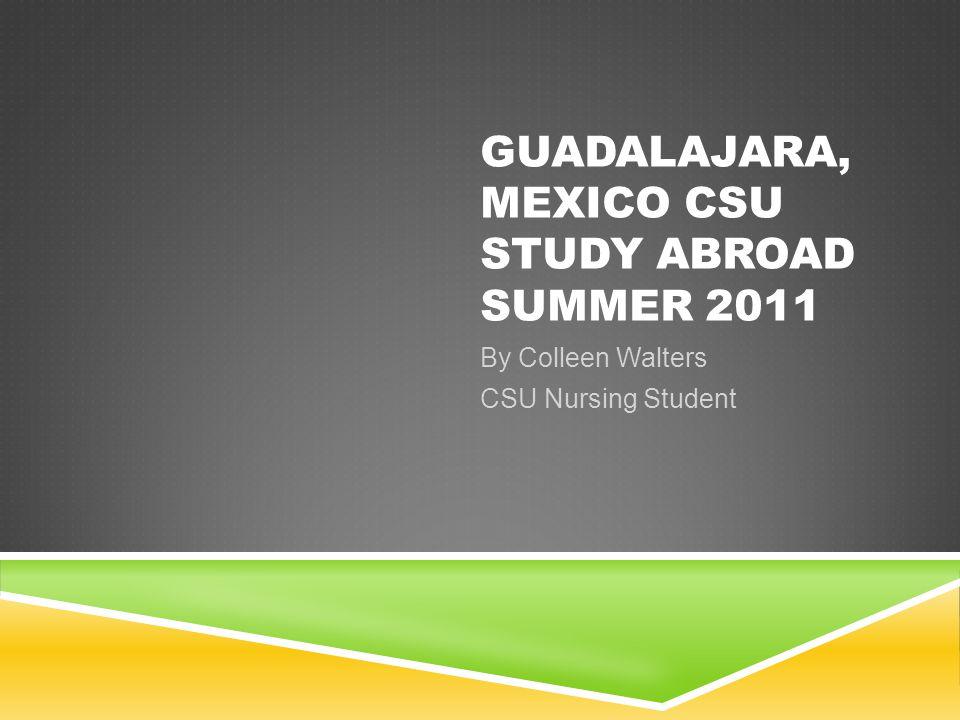GUADALAJARA, MEXICO CSU STUDY ABROAD SUMMER 2011 By Colleen Walters CSU Nursing Student