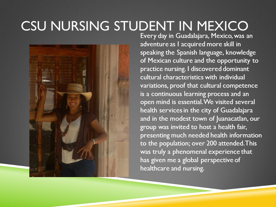 CSU NURSING STUDENT IN MEXICO Every day in Guadalajara, Mexico, was an adventure as I acquired more skill in speaking the Spanish language, knowledge of Mexican culture and the opportunity to practice nursing.