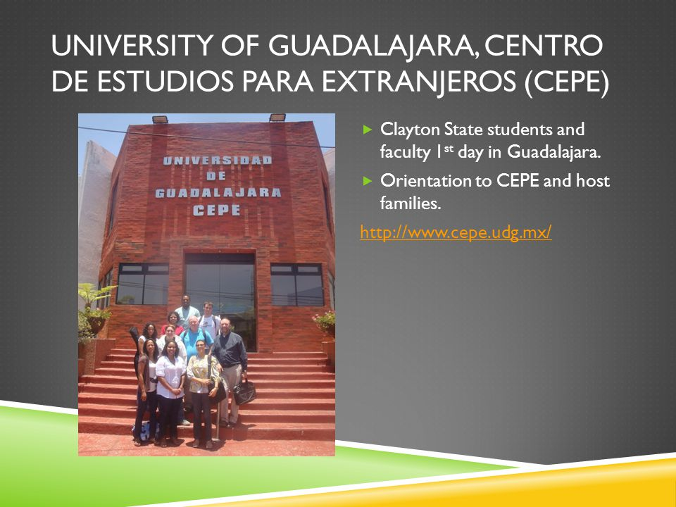 UNIVERSITY OF GUADALAJARA, CENTRO DE ESTUDIOS PARA EXTRANJEROS (CEPE) Clayton State students and faculty 1 st day in Guadalajara.