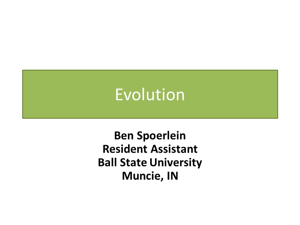 Evolution Ben Spoerlein Resident Assistant Ball State University Muncie, IN