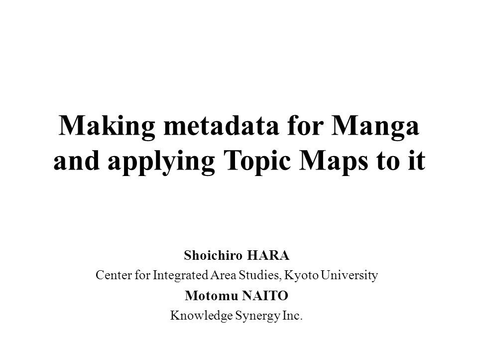 Making metadata for Manga and applying Topic Maps to it Shoichiro HARA Center for Integrated Area Studies, Kyoto University Motomu NAITO Knowledge Synergy Inc.