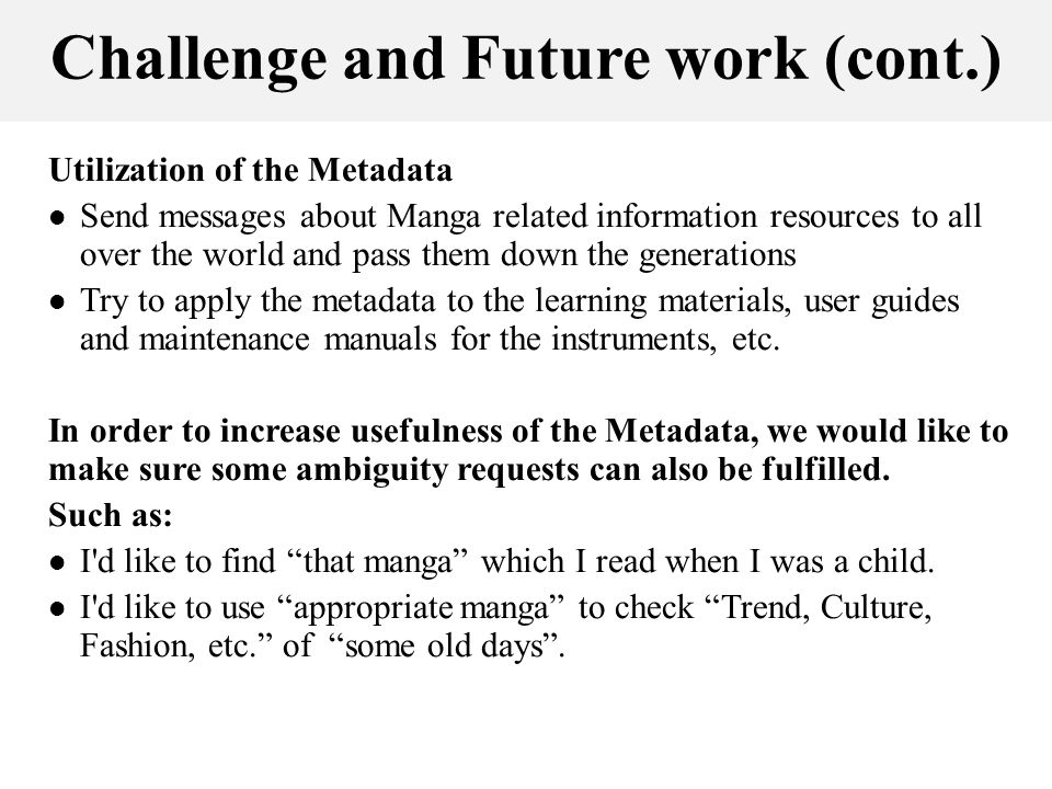 Challenge and Future work (cont.) Utilization of the Metadata Send messages about Manga related information resources to all over the world and pass them down the generations Try to apply the metadata to the learning materials, user guides and maintenance manuals for the instruments, etc.