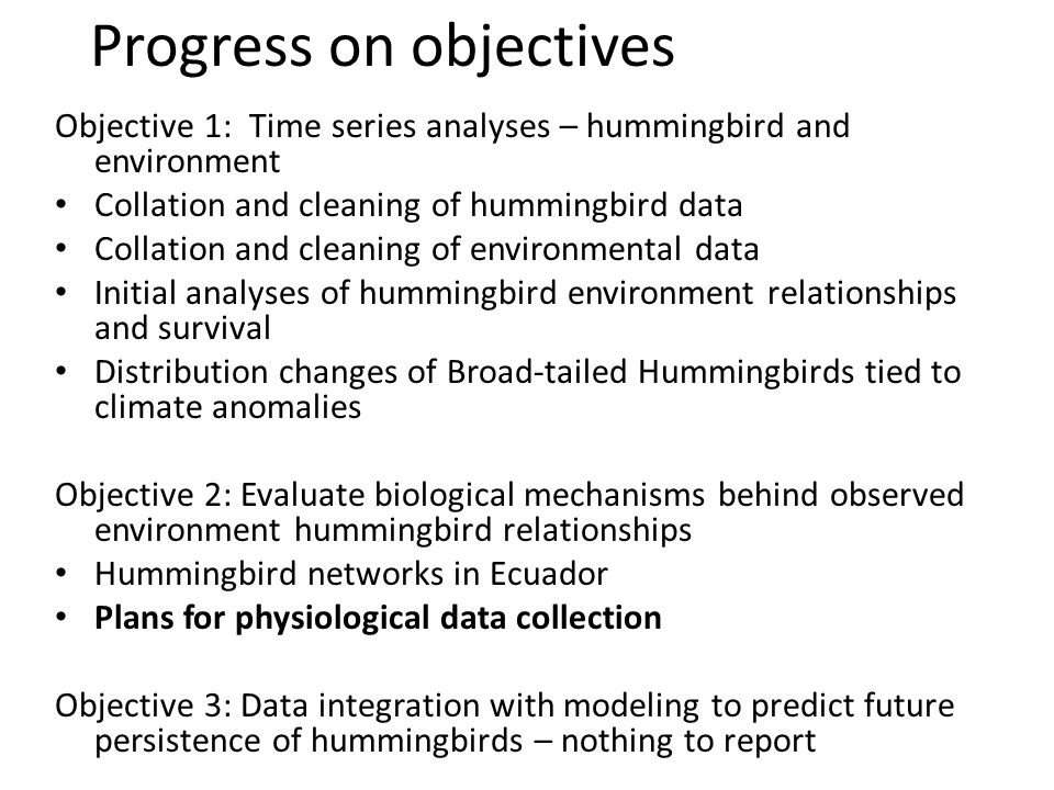 Objective 1: Time series analyses – hummingbird and environment Collation and cleaning of hummingbird data Collation and cleaning of environmental data Initial analyses of hummingbird environment relationships and survival Distribution changes of Broad-tailed Hummingbirds tied to climate anomalies Objective 2: Evaluate biological mechanisms behind observed environment hummingbird relationships Hummingbird networks in Ecuador Plans for physiological data collection Objective 3: Data integration with modeling to predict future persistence of hummingbirds – nothing to report Progress on objectives