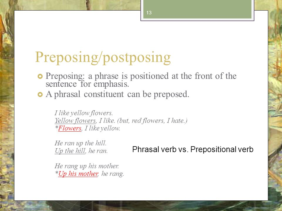 Preposing/postposing Preposing: a phrase is positioned at the front of the sentence for emphasis.