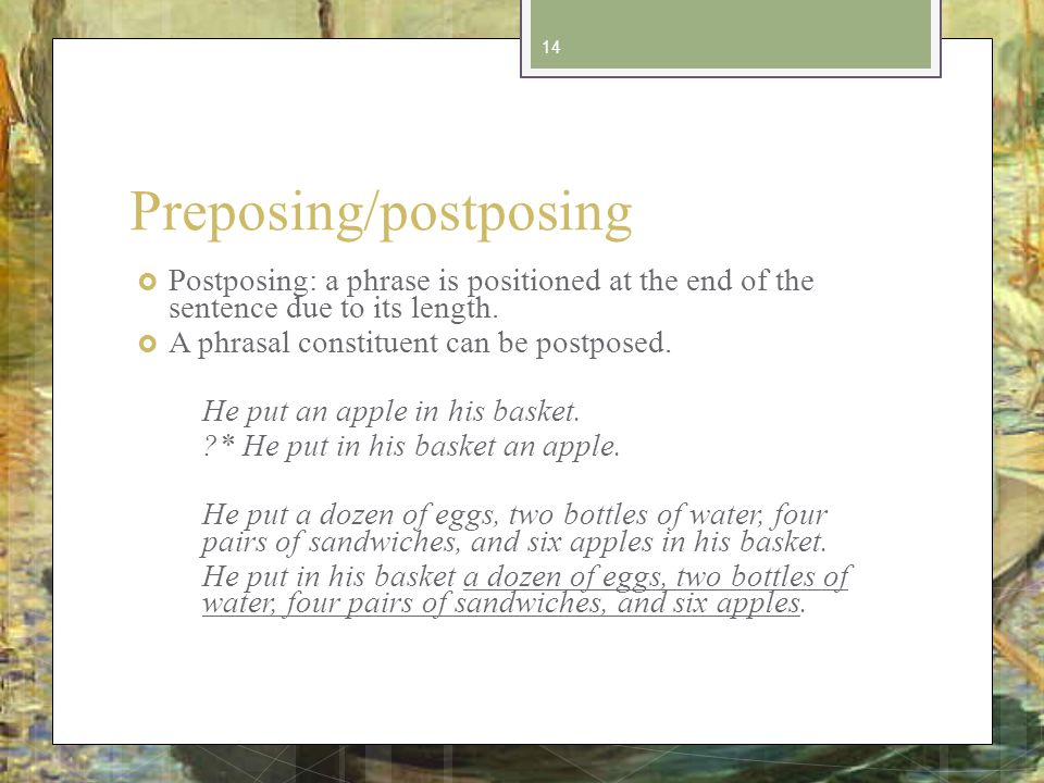 Preposing/postposing Postposing: a phrase is positioned at the end of the sentence due to its length.