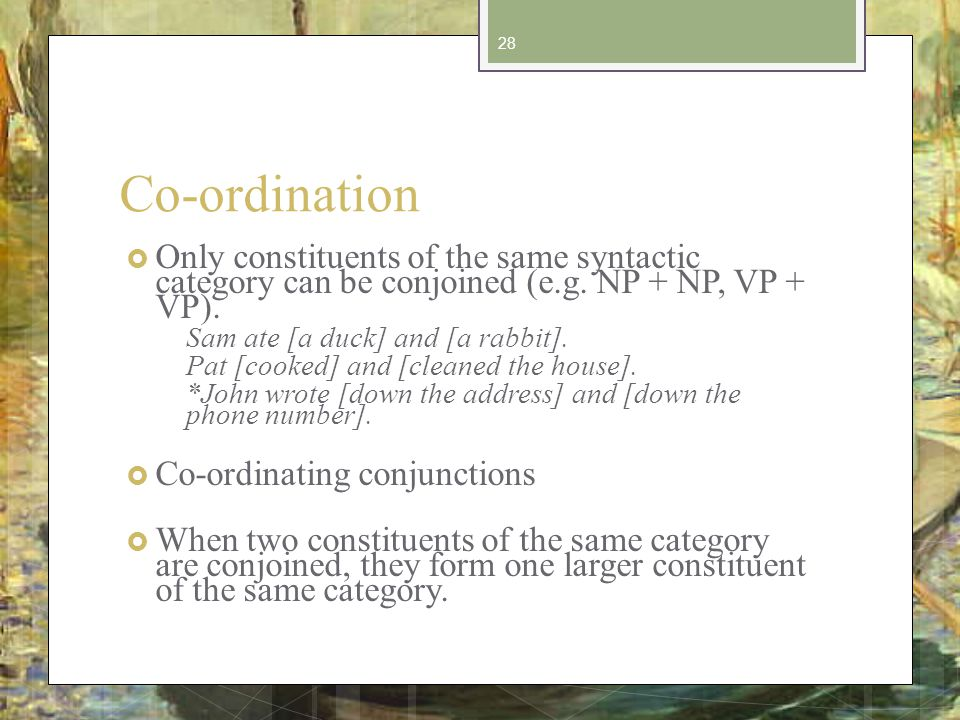 Co-ordination Only constituents of the same syntactic category can be conjoined (e.g.