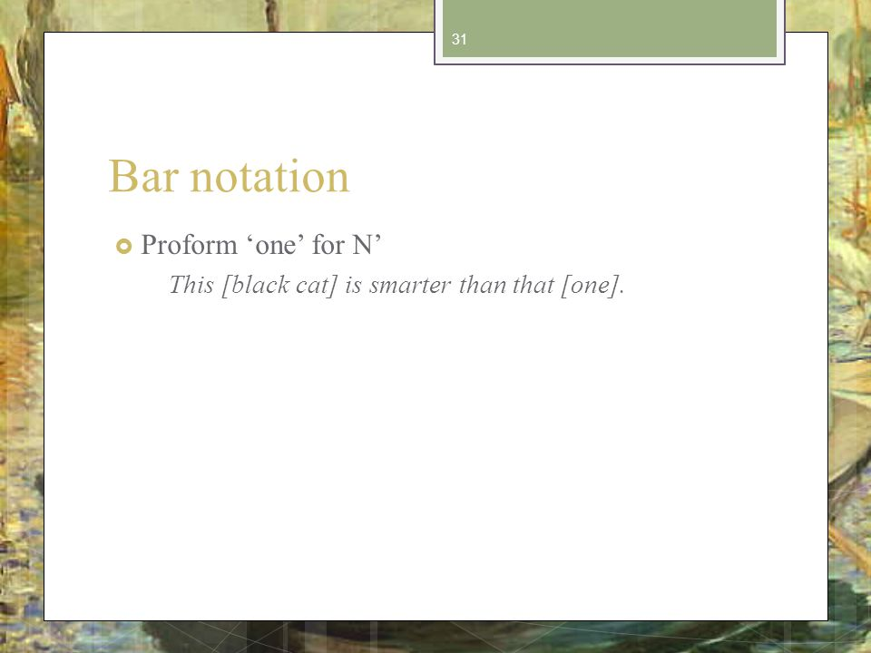 Bar notation Proform one for N This [black cat] is smarter than that [one]. 31