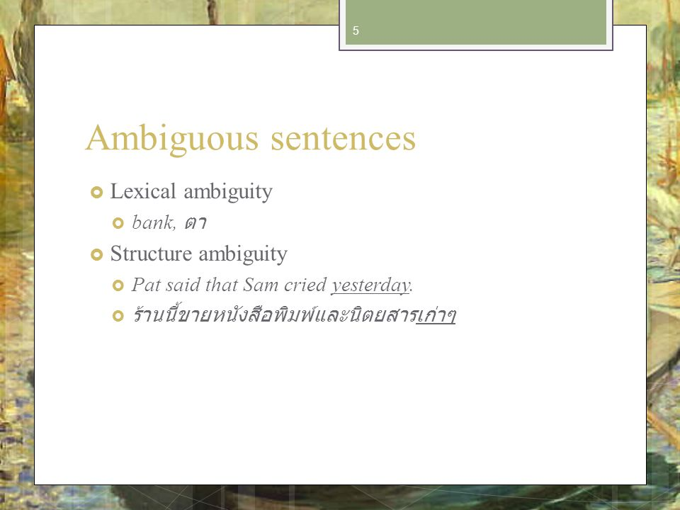 Ambiguous sentences Lexical ambiguity bank, Structure ambiguity Pat said that Sam cried yesterday.